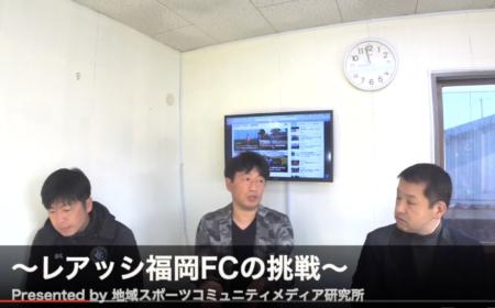 レアッシ福岡FCの挑戦! vol.018 〜地域スポーツコミュニティメディア研究所〜