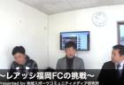 レアッシ福岡FCの挑戦! vol.020 〜地域スポーツコミュニティメディア研究所〜